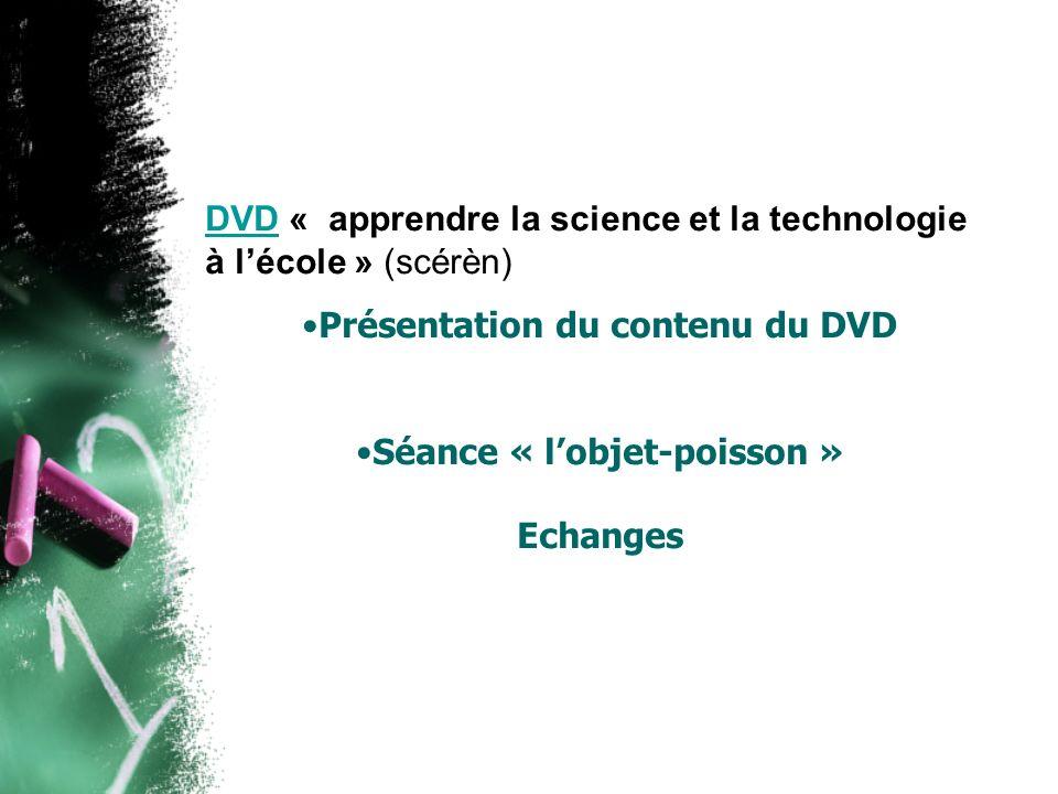 DVDDVD « apprendre la science et la technologie à lécole » (scérèn) Présentation du contenu du DVD Séance « lobjet-poisson » Echanges