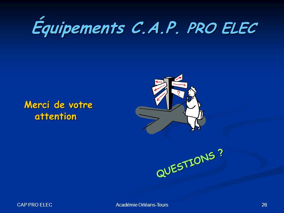 CAP PRO ELEC 26Académie Orléans-Tours Merci de votre attention QUESTIONS ? Équipements C.A.P. PRO ELEC