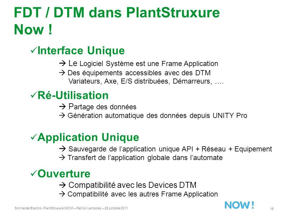 Schneider Electric 16 - PlantStruxure NOW! – Patrick Lamboley – 26 octobre 2011 FDT / DTM dans PlantStruxure Now ! Interface Unique Le Logiciel Systèm