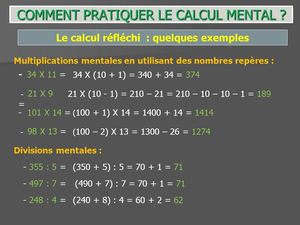 Le calcul réfléchi : quelques exemples Multiplications mentales en utilisant des nombres repères : - 34 X 11 =34 X (10 + 1) = 340 + 34 = 374 - 21 X 9