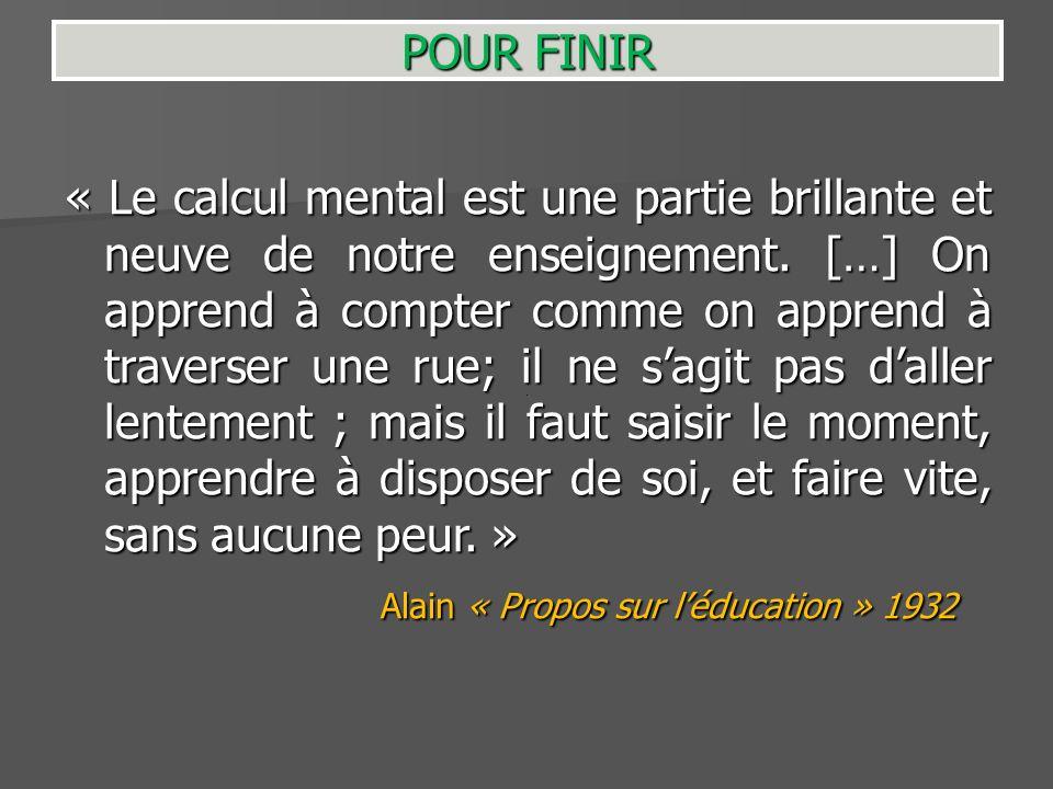 POUR FINIR « Le calcul mental est une partie brillante et neuve de notre enseignement. […] On apprend à compter comme on apprend à traverser une rue;