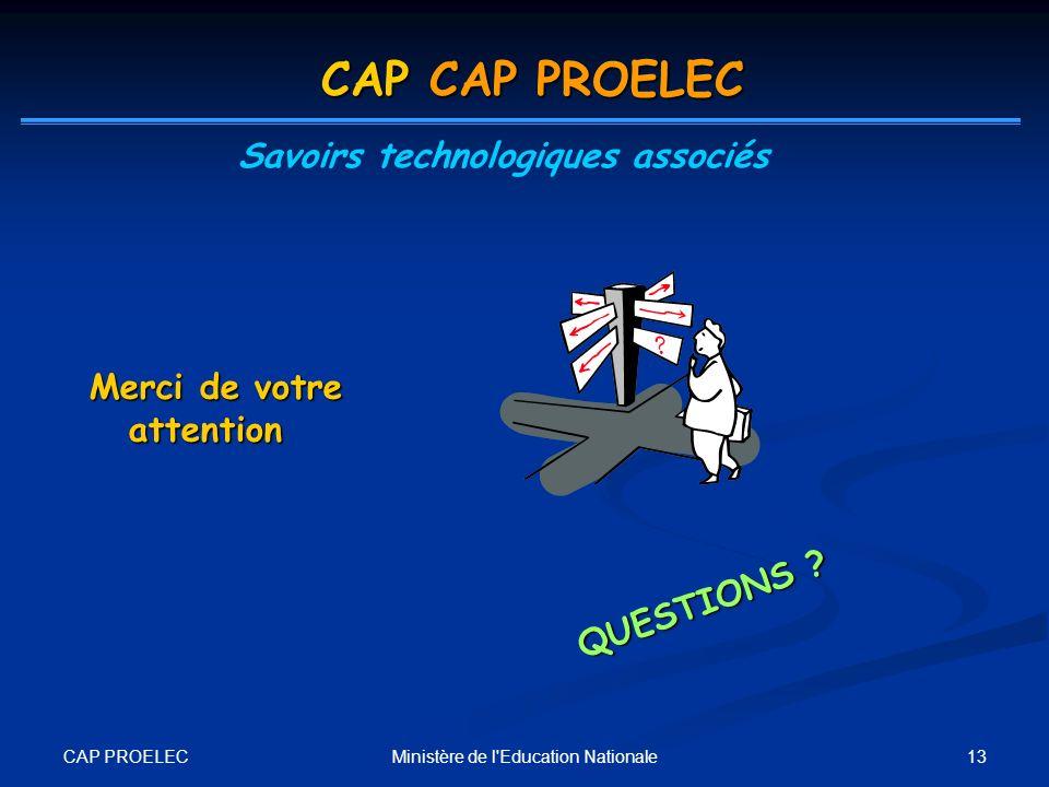 CAP PROELEC 13Ministère de l'Education Nationale Merci de votre attention QUESTIONS ? CAP CAP PROELEC Savoirs technologiques associés