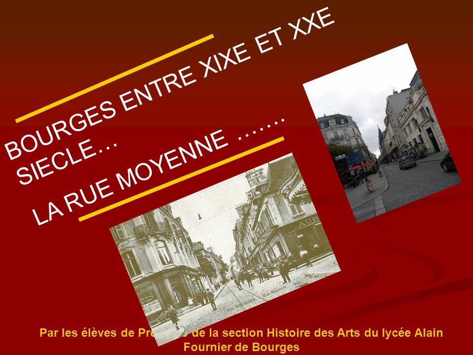 BOURGES ENTRE XIXE ET XXE SIECLE… LA RUE MOYENNE ……. Par les élèves de Première de la section Histoire des Arts du lycée Alain Fournier de Bourges
