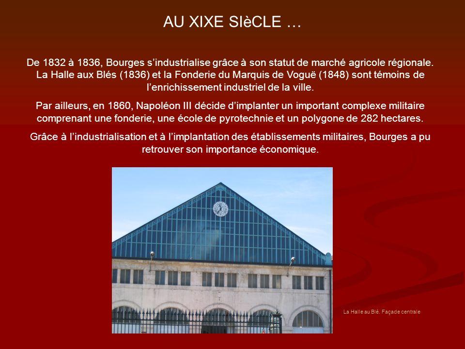 AU XIXE SIèCLE … De 1832 à 1836, Bourges sindustrialise grâce à son statut de marché agricole régionale. La Halle aux Blés (1836) et la Fonderie du Ma