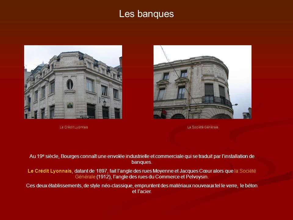 Les banques Au 19 e siècle, Bourges connaît une envolée industrielle et commerciale qui se traduit par linstallation de banques. Le Crédit Lyonnais, d
