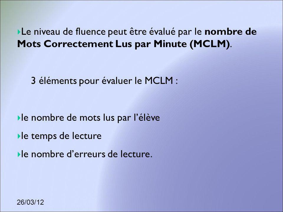 26/03/12 Le niveau de fluence peut être évalué par le nombre de Mots Correctement Lus par Minute (MCLM). 3 éléments pour évaluer le MCLM : le nombre d