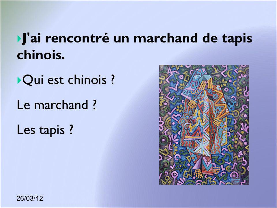 26/03/12 J'ai rencontré un marchand de tapis chinois. Qui est chinois ? Le marchand ? Les tapis ?