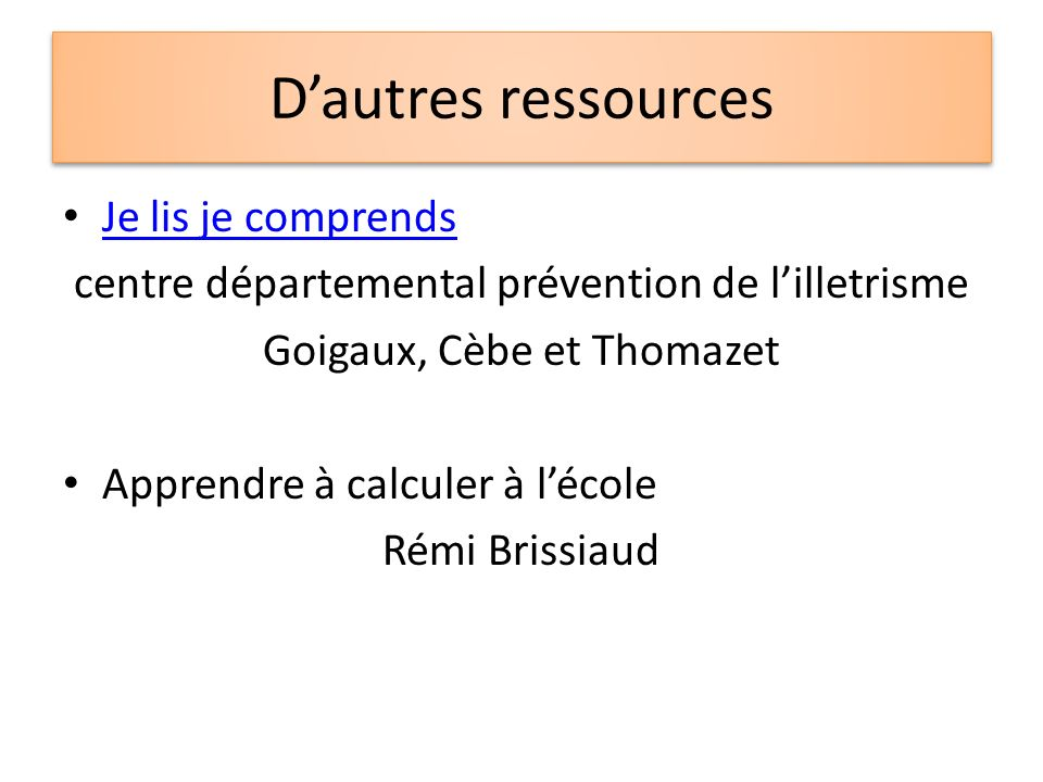 Dautres ressources Je lis je comprends centre départemental prévention de lilletrisme Goigaux, Cèbe et Thomazet Apprendre à calculer à lécole Rémi Bri