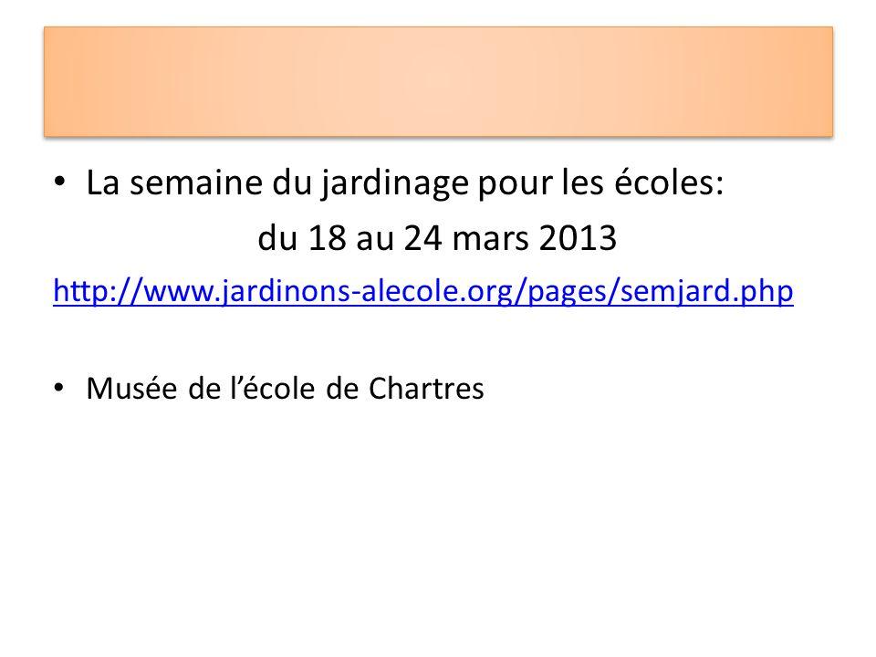 La semaine du jardinage pour les écoles: du 18 au 24 mars 2013 http://www.jardinons-alecole.org/pages/semjard.php Musée de lécole de Chartres