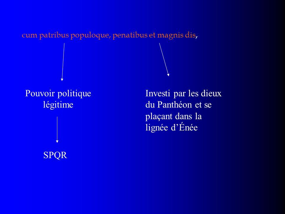 cum patribus populoque, penatibus et magnis dis, Pouvoir politique légitime SPQR Investi par les dieux du Panthéon et se plaçant dans la lignée dÉnée