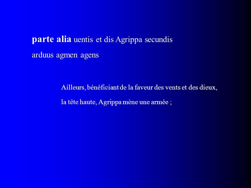 parte alia uentis et dis Agrippa secundis arduus agmen agens Ailleurs, bénéficiant de la faveur des vents et des dieux, la tête haute, Agrippa mène un