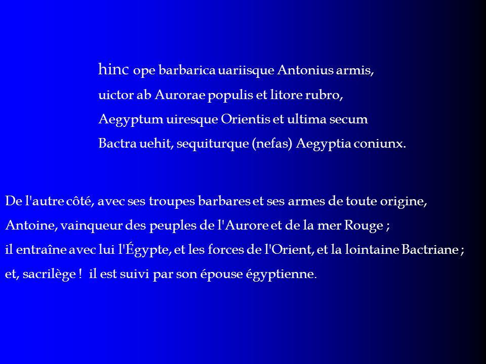 hinc ope barbarica uariisque Antonius armis, uictor ab Aurorae populis et litore rubro, Aegyptum uiresque Orientis et ultima secum Bactra uehit, sequi