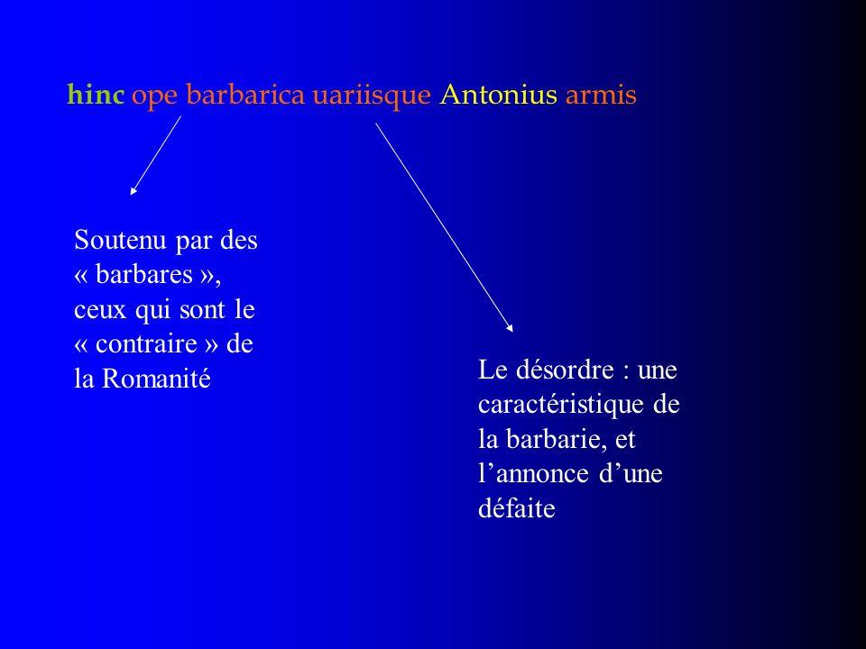 hinc ope barbarica uariisque Antonius armis Soutenu par des « barbares », ceux qui sont le « contraire » de la Romanité Le désordre : une caractéristi