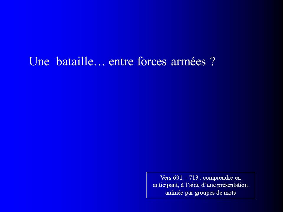 Une bataille… entre forces armées ? Vers 691 – 713 : comprendre en anticipant, à laide dune présentation animée par groupes de mots
