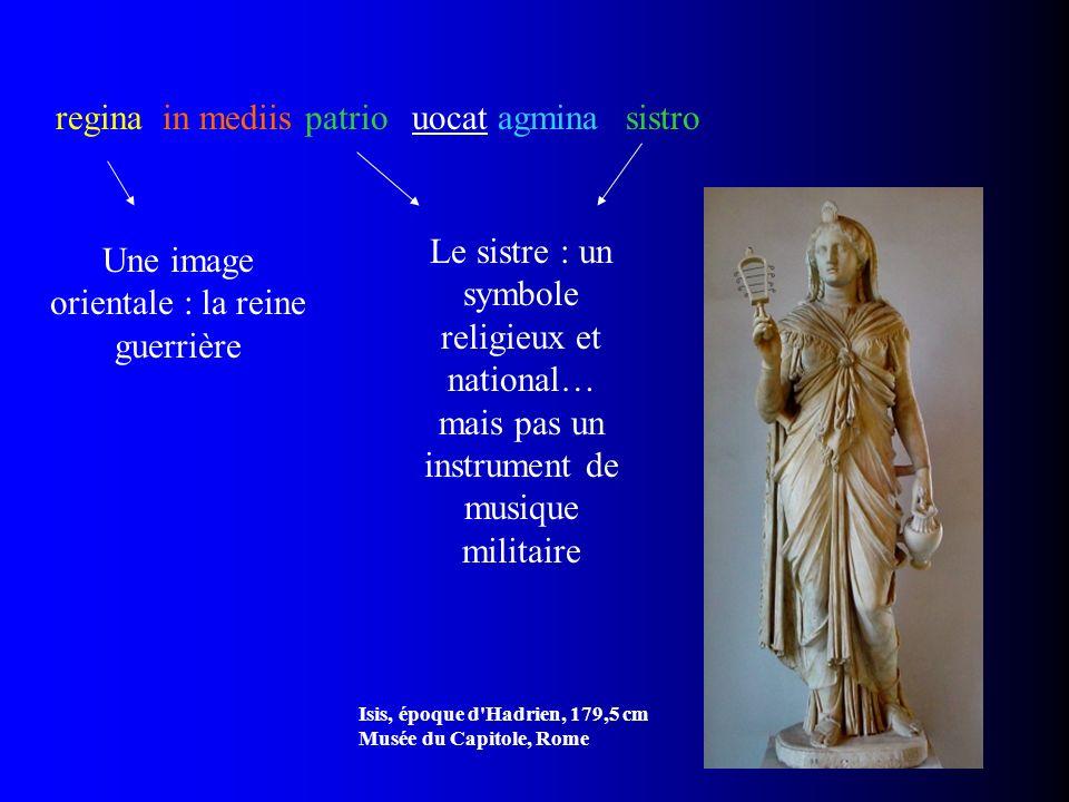 sistroreginain mediisuocat agminapatrio Une image orientale : la reine guerrière Isis, époque d'Hadrien, 179,5 cm Musée du Capitole, Rome Le sistre :
