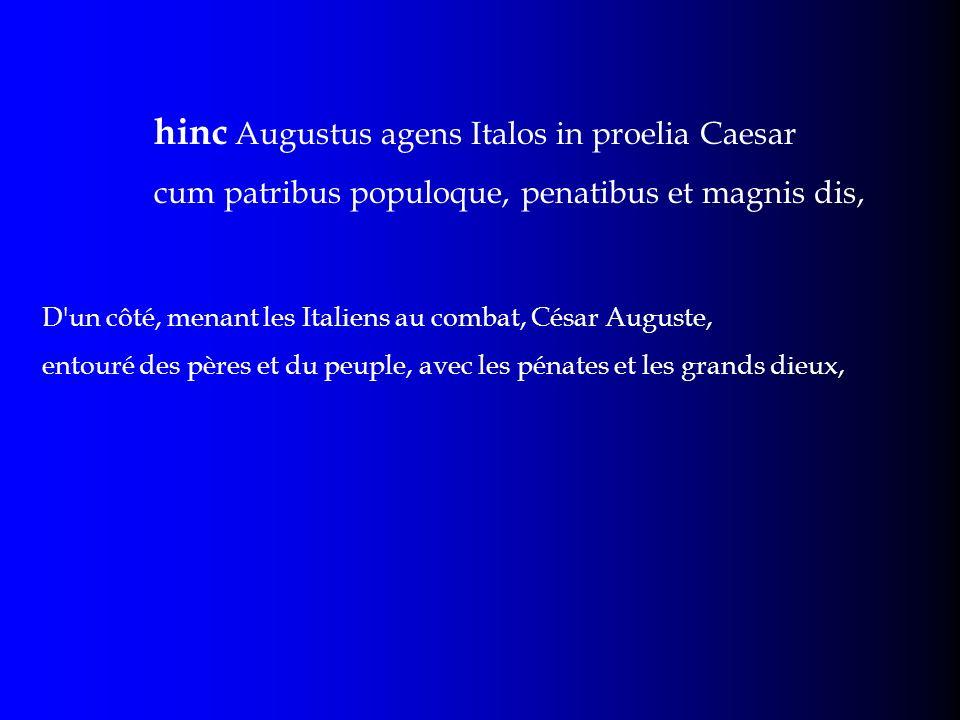 hinc Augustus agens Italos in proelia Caesar cum patribus populoque, penatibus et magnis dis, D'un côté, menant les Italiens au combat, César Auguste,