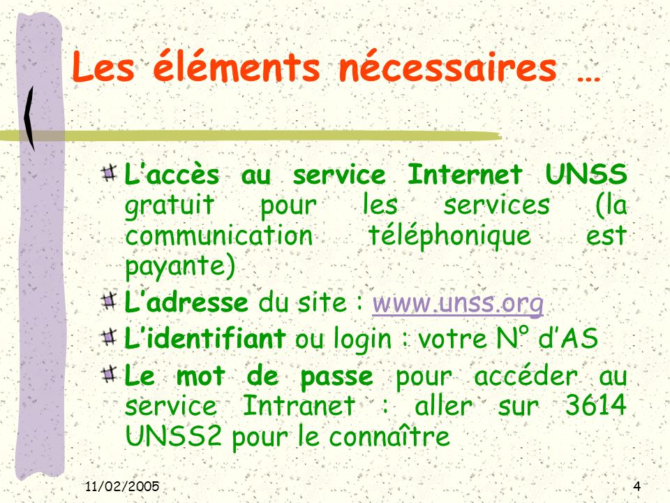 11/02/20054 Les éléments nécessaires … Laccès au service Internet UNSS gratuit pour les services (la communication téléphonique est payante) Ladresse