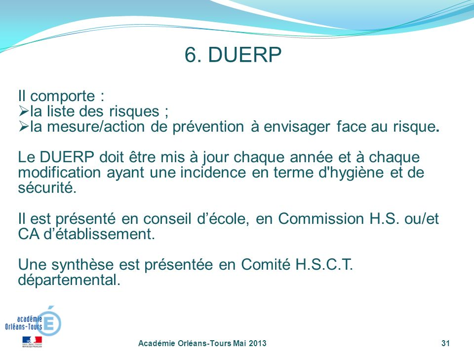 6. DUERP Académie Orléans-Tours Mai 201331 Il comporte : la liste des risques ; la mesure/action de prévention à envisager face au risque. Le DUERP do