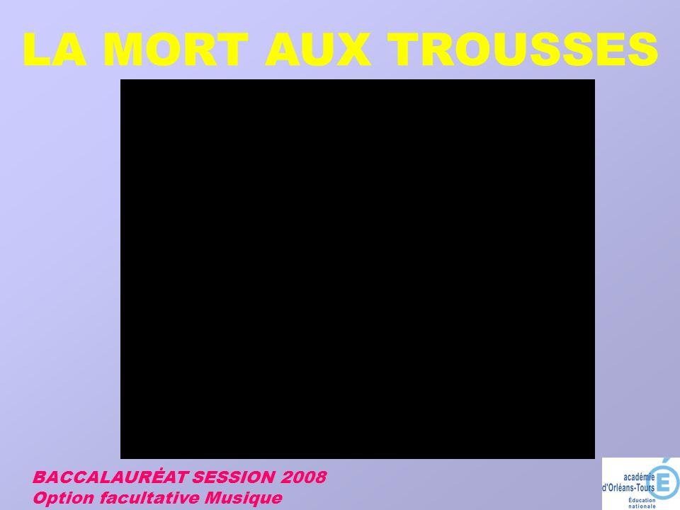 LA MORT AUX TROUSSES BACCALAURĖAT SESSION 2008 Option facultative Musique