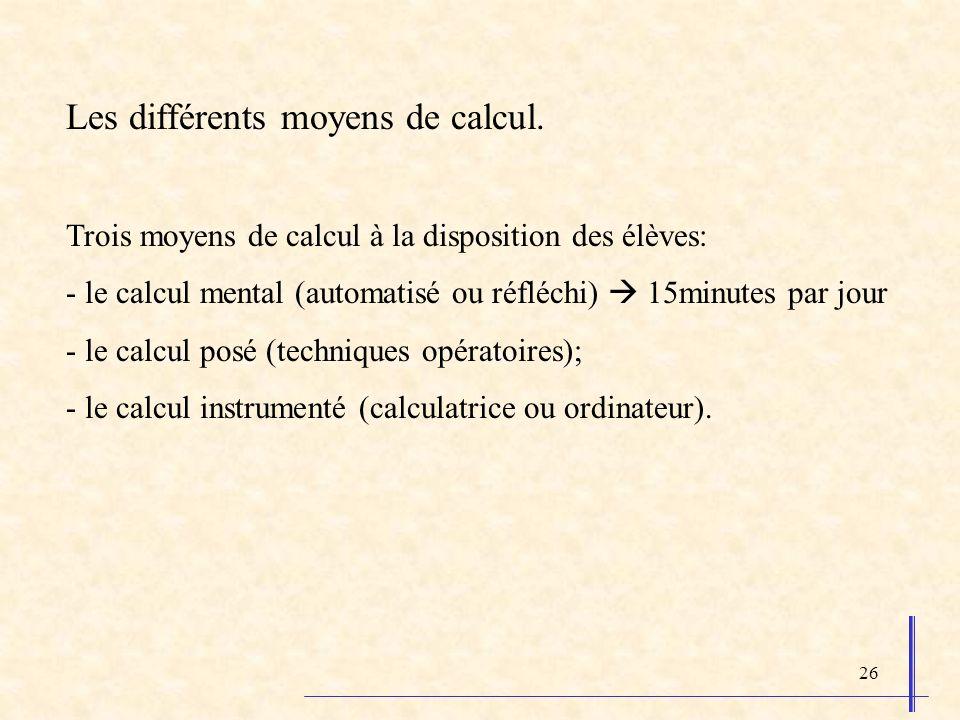 26 Les différents moyens de calcul. Trois moyens de calcul à la disposition des élèves: - le calcul mental (automatisé ou réfléchi) 15minutes par jour