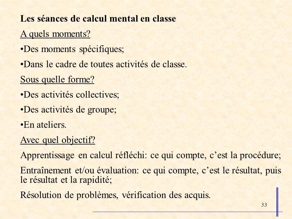 33 Les séances de calcul mental en classe A quels moments? Des moments spécifiques; Dans le cadre de toutes activités de classe. Sous quelle forme? De