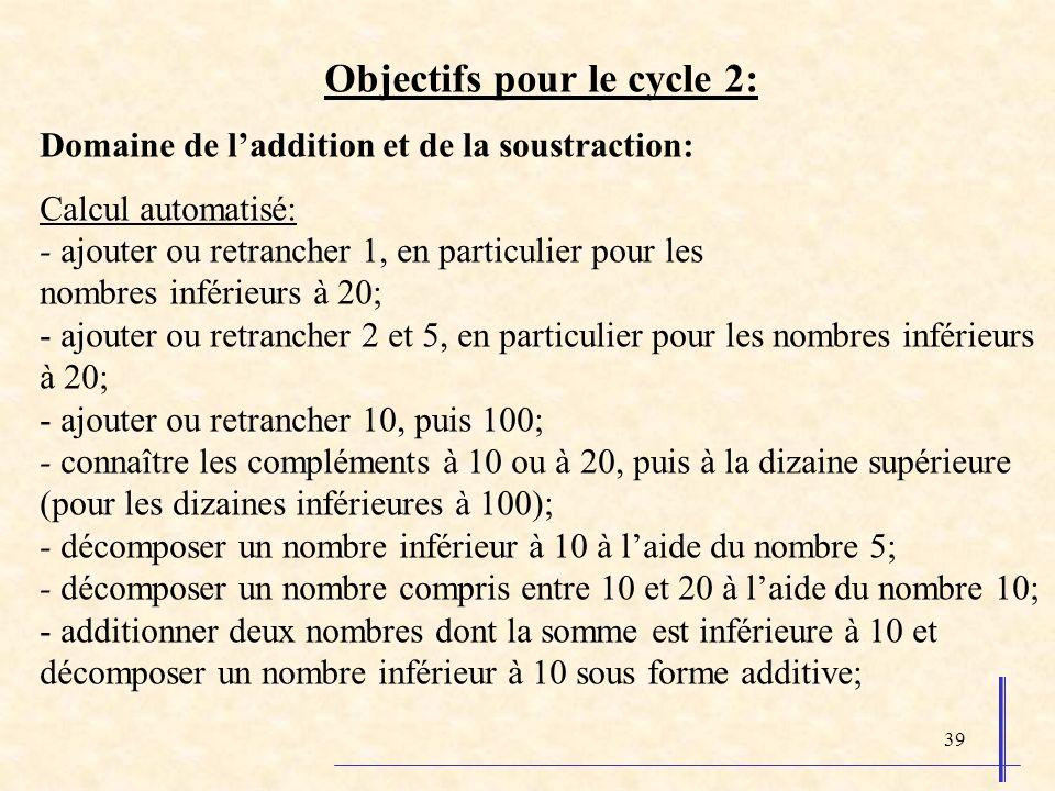 39 Objectifs pour le cycle 2: Domaine de laddition et de la soustraction: Calcul automatisé: - ajouter ou retrancher 1, en particulier pour les nombre