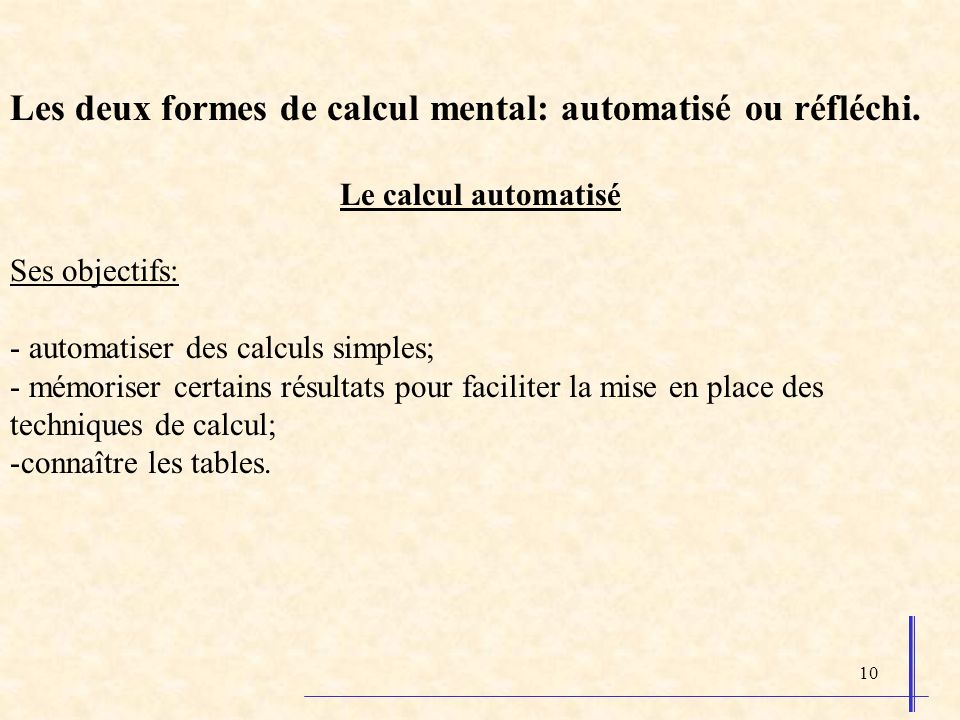 10 Les deux formes de calcul mental: automatisé ou réfléchi. Le calcul automatisé Ses objectifs: - automatiser des calculs simples; - mémoriser certai