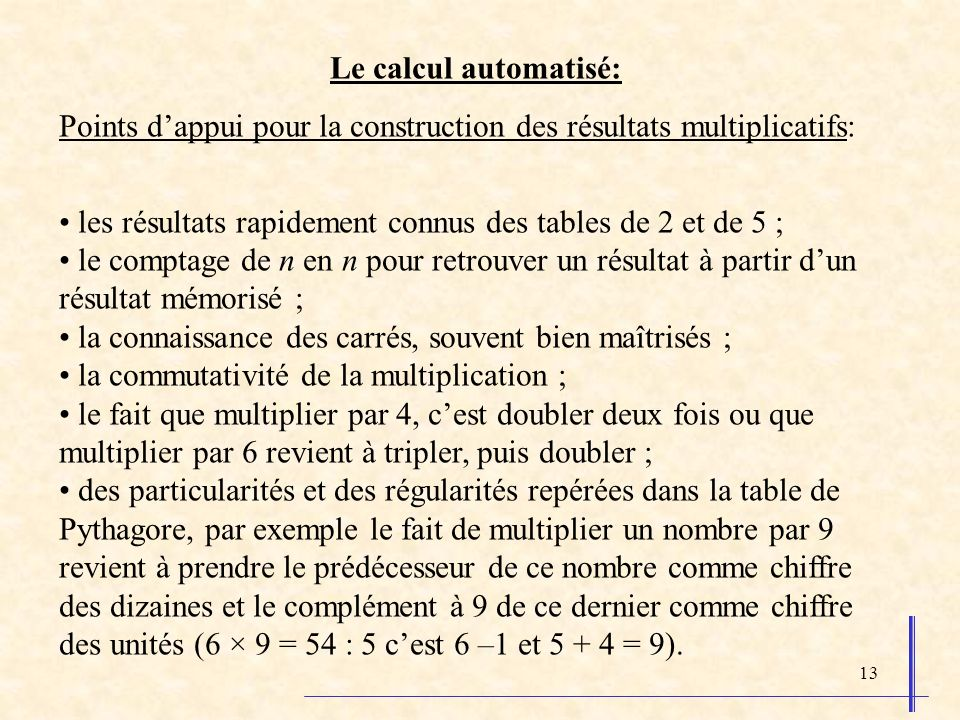 13 Le calcul automatisé: Points dappui pour la construction des résultats multiplicatifs: les résultats rapidement connus des tables de 2 et de 5 ; le comptage de n en n pour retrouver un résultat à partir dun résultat mémorisé ; la connaissance des carrés, souvent bien maîtrisés ; la commutativité de la multiplication ; le fait que multiplier par 4, cest doubler deux fois ou que multiplier par 6 revient à tripler, puis doubler ; des particularités et des régularités repérées dans la table de Pythagore, par exemple le fait de multiplier un nombre par 9 revient à prendre le prédécesseur de ce nombre comme chiffre des dizaines et le complément à 9 de ce dernier comme chiffre des unités (6 × 9 = 54 : 5 cest 6 –1 et 5 + 4 = 9).