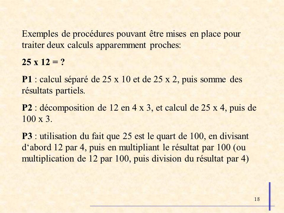 18 Exemples de procédures pouvant être mises en place pour traiter deux calculs apparemment proches: 25 x 12 = ? P1 : calcul séparé de 25 x 10 et de 2