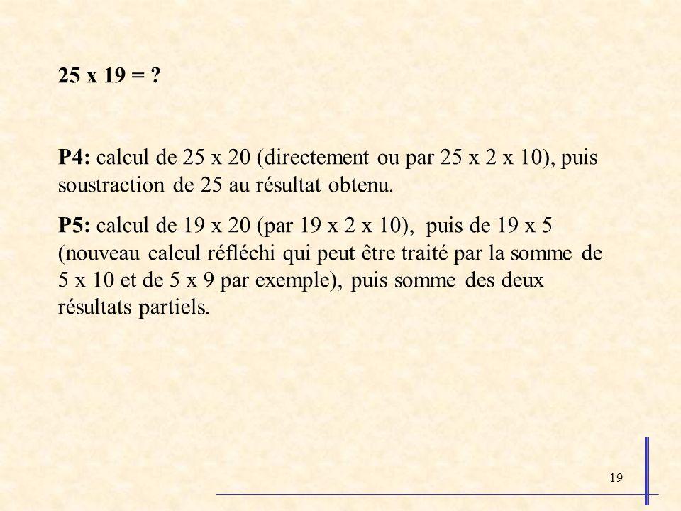 19 25 x 19 = ? P4: calcul de 25 x 20 (directement ou par 25 x 2 x 10), puis soustraction de 25 au résultat obtenu. P5: calcul de 19 x 20 (par 19 x 2 x