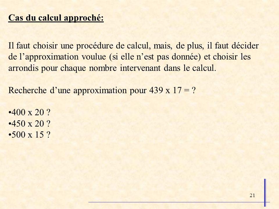 21 Cas du calcul approché: Il faut choisir une procédure de calcul, mais, de plus, il faut décider de lapproximation voulue (si elle nest pas donnée) et choisir les arrondis pour chaque nombre intervenant dans le calcul.