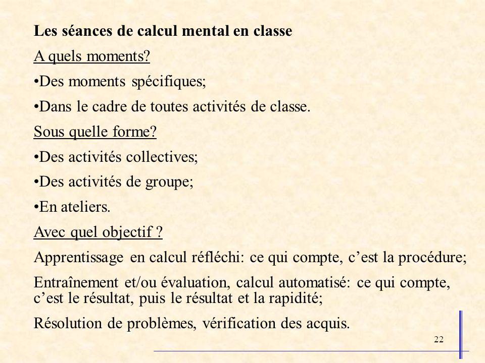 22 Les séances de calcul mental en classe A quels moments? Des moments spécifiques; Dans le cadre de toutes activités de classe. Sous quelle forme? De