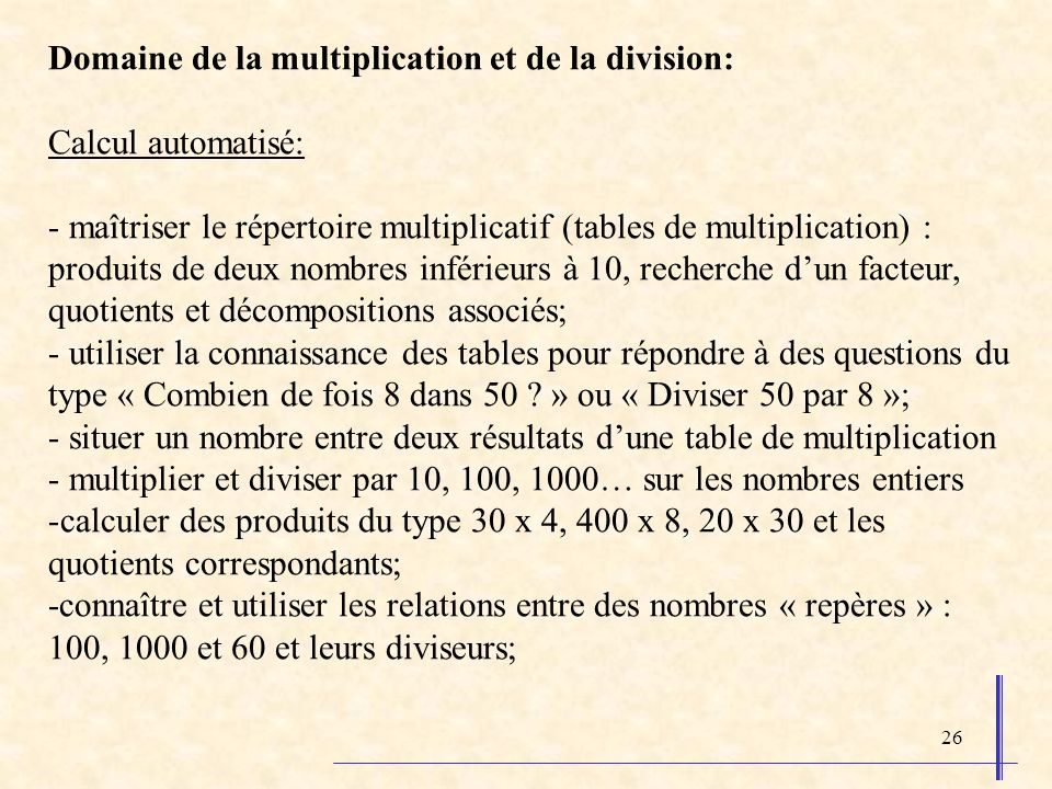 26 Domaine de la multiplication et de la division: Calcul automatisé: - maîtriser le répertoire multiplicatif (tables de multiplication) : produits de deux nombres inférieurs à 10, recherche dun facteur, quotients et décompositions associés; - utiliser la connaissance des tables pour répondre à des questions du type « Combien de fois 8 dans 50 .