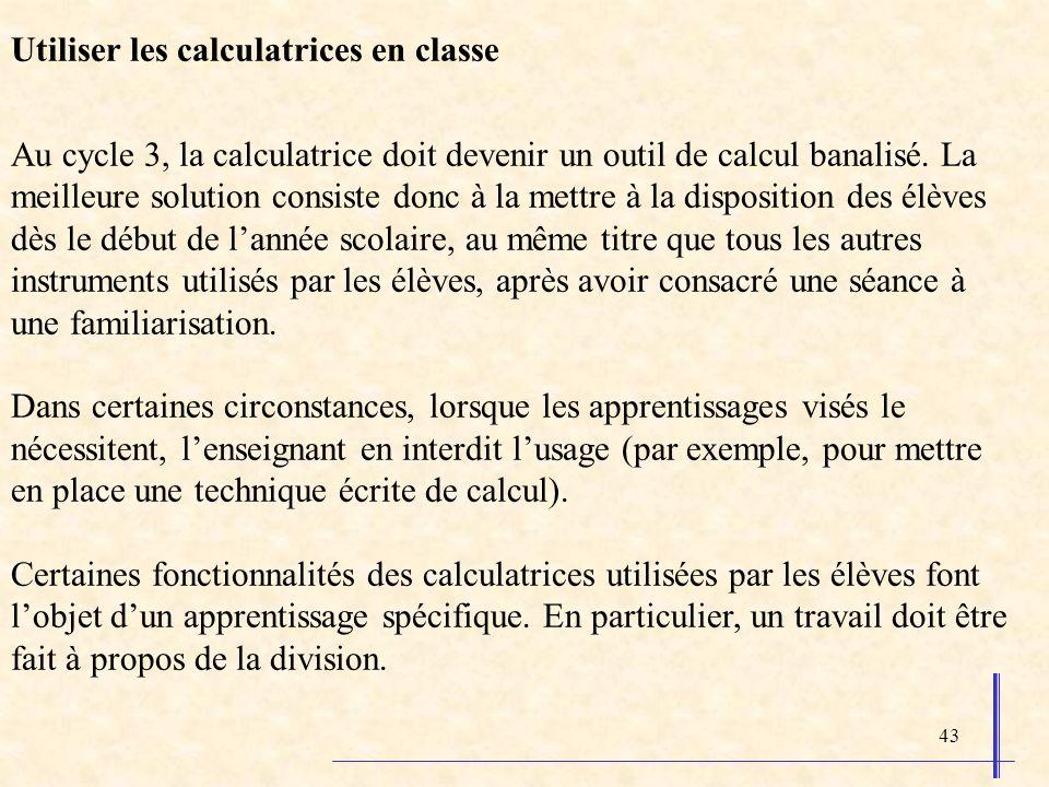 43 Utiliser les calculatrices en classe Au cycle 3, la calculatrice doit devenir un outil de calcul banalisé.