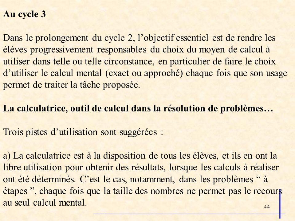 44 Au cycle 3 Dans le prolongement du cycle 2, lobjectif essentiel est de rendre les élèves progressivement responsables du choix du moyen de calcul à utiliser dans telle ou telle circonstance, en particulier de faire le choix dutiliser le calcul mental (exact ou approché) chaque fois que son usage permet de traiter la tâche proposée.