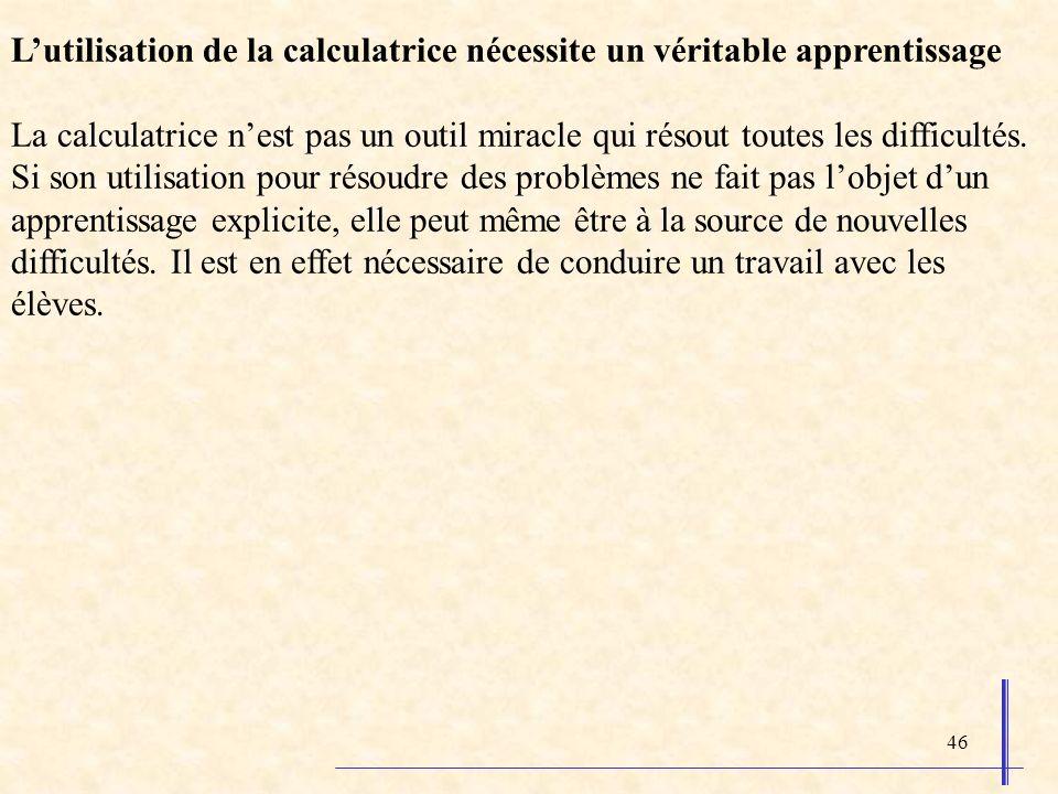 46 Lutilisation de la calculatrice nécessite un véritable apprentissage La calculatrice nest pas un outil miracle qui résout toutes les difficultés. S