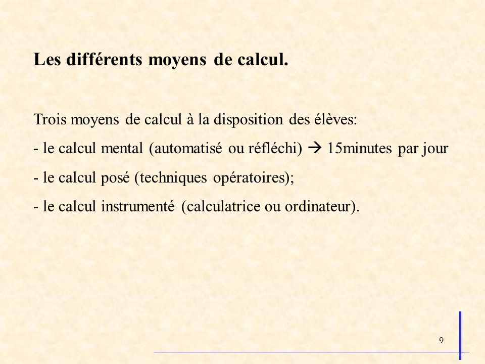 9 Les différents moyens de calcul. Trois moyens de calcul à la disposition des élèves: - le calcul mental (automatisé ou réfléchi) 15minutes par jour