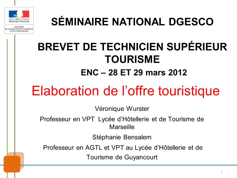 1 SÉMINAIRE NATIONAL DGESCO BREVET DE TECHNICIEN SUPÉRIEUR TOURISME ENC – 28 ET 29 mars 2012 Véronique Wurster Professeur en VPT Lycée dHôtellerie et