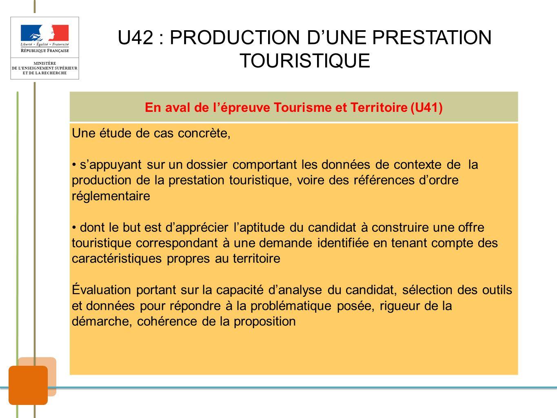 U42 : PRODUCTION DUNE PRESTATION TOURISTIQUE En aval de lépreuve Tourisme et Territoire (U41) Une étude de cas concrète, sappuyant sur un dossier comp