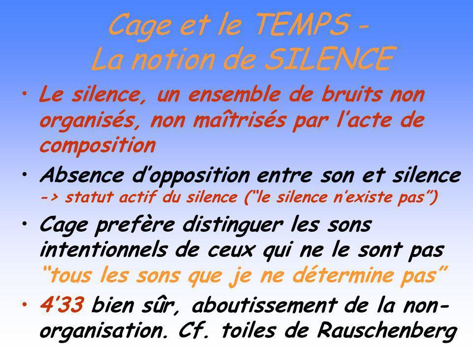 Cage et le TEMPS Le temps (…) dimension la plus radicale de la musique Faire une musique qui ne dépend pas du temps Cage cherche à libérer le temps du
