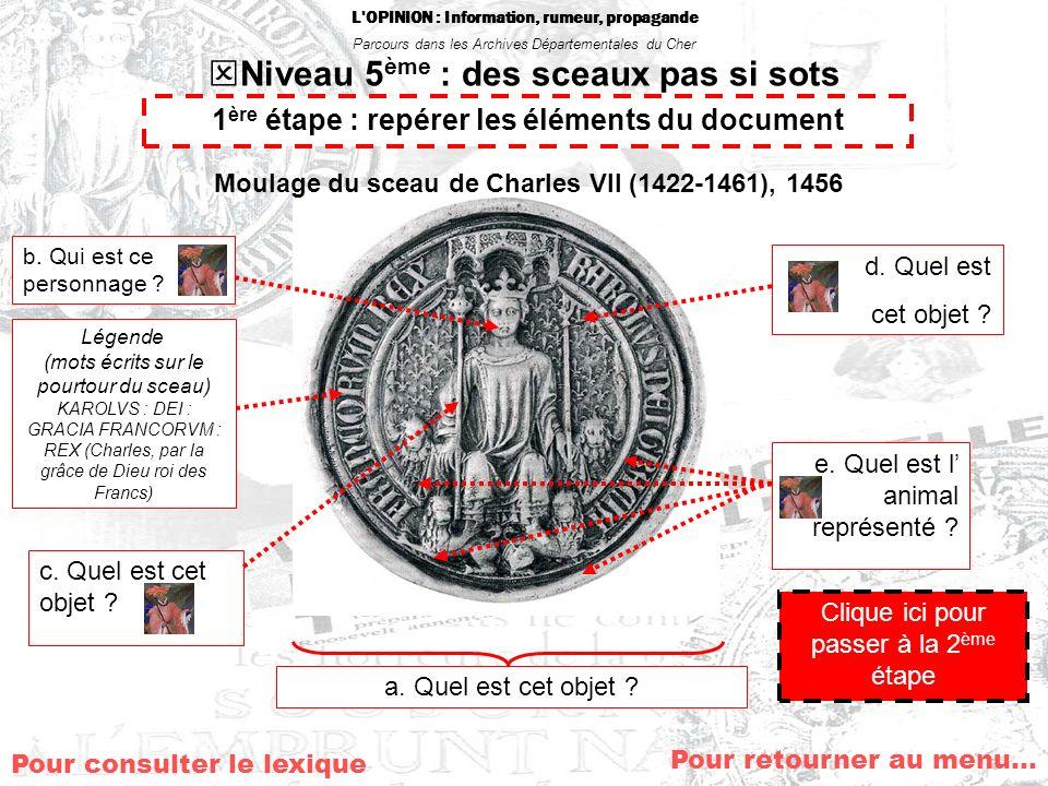 L'OPINION : Information, rumeur, propagande Parcours dans les Archives Départementales du Cher Niveau 5 ème : des sceaux pas si sots Au Moyen-Age, les