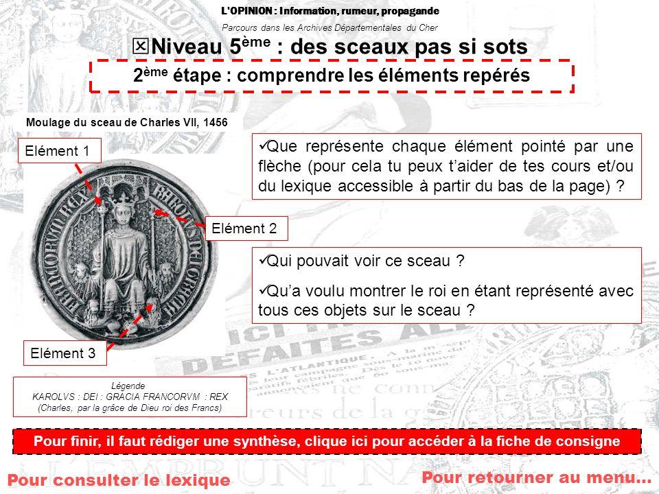 L OPINION : Information, rumeur, propagande Parcours dans les Archives Départementales du Cher Niveau 5 ème : des sceaux pas si sots Pour retourner au menu… Moulage du sceau de Charles VII, 1456 Légende KAROLVS : DEI : GRACIA FRANCORVM : REX (Charles, par la grâce de Dieu roi des Francs) Que représente chaque élément pointé par une flèche (pour cela tu peux taider de tes cours et/ou du lexique accessible à partir du bas de la page) .