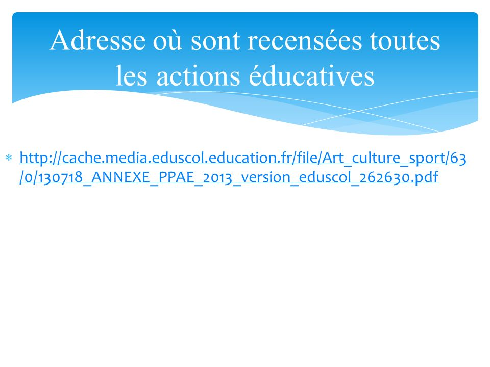 http://cache.media.eduscol.education.fr/file/Art_culture_sport/63 /0/130718_ANNEXE_PPAE_2013_version_eduscol_262630.pdf http://cache.media.eduscol.education.fr/file/Art_culture_sport/63 /0/130718_ANNEXE_PPAE_2013_version_eduscol_262630.pdf Adresse où sont recensées toutes les actions éducatives