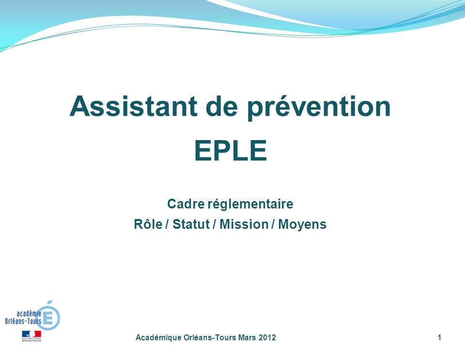Académique Orléans-Tours Mars 20121 Assistant de prévention EPLE Cadre réglementaire Rôle / Statut / Mission / Moyens