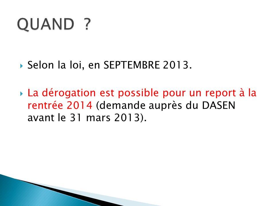 Selon la loi, en SEPTEMBRE 2013. La dérogation est possible pour un report à la rentrée 2014 (demande auprès du DASEN avant le 31 mars 2013).