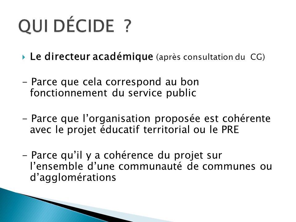 Le directeur académique (après consultation du CG) - Parce que cela correspond au bon fonctionnement du service public - Parce que lorganisation proposée est cohérente avec le projet éducatif territorial ou le PRE - Parce quil y a cohérence du projet sur lensemble dune communauté de communes ou dagglomérations