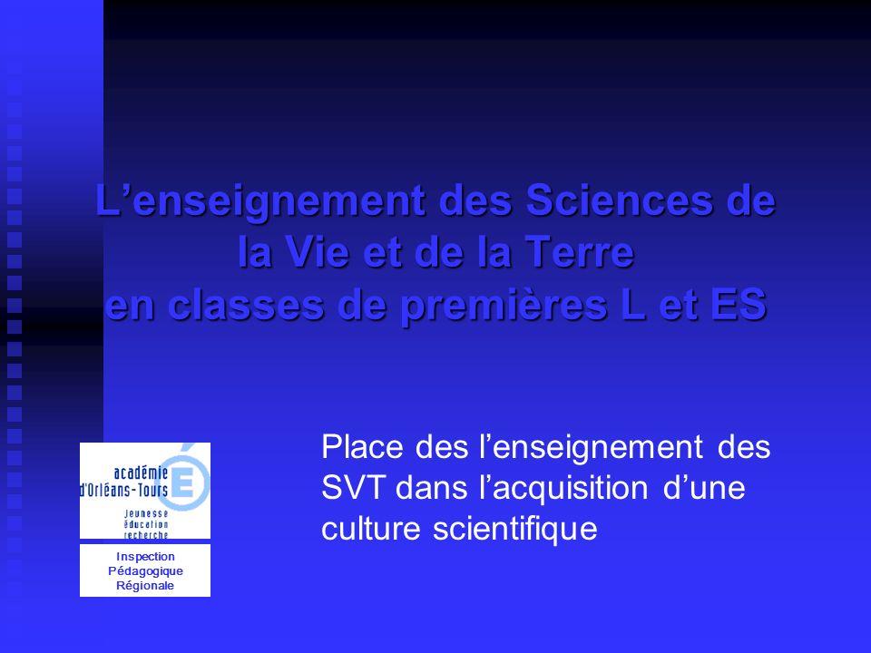 Lenseignement des Sciences de la Vie et de la Terre en classes de premières L et ES Inspection Pédagogique Régionale Place des lenseignement des SVT dans lacquisition dune culture scientifique