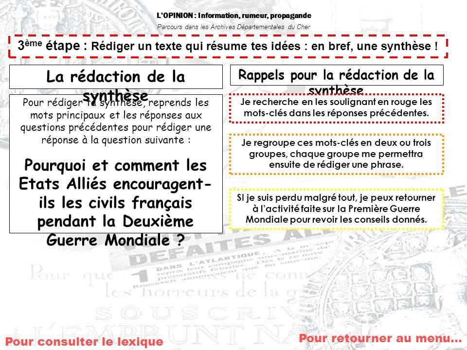 L OPINION : Information, rumeur, propagande Parcours dans les Archives Départementales du Cher Pour retourner au menu… 3 ème étape : Rédiger un texte qui résume tes idées : en bref, une synthèse .
