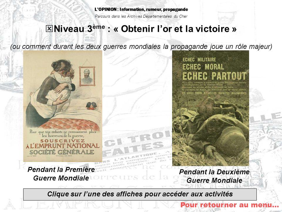 L'OPINION : Information, rumeur, propagande Parcours dans les Archives Départementales du Cher Pour retourner au menu… Niveau 3 ème : « Obtenir lor et