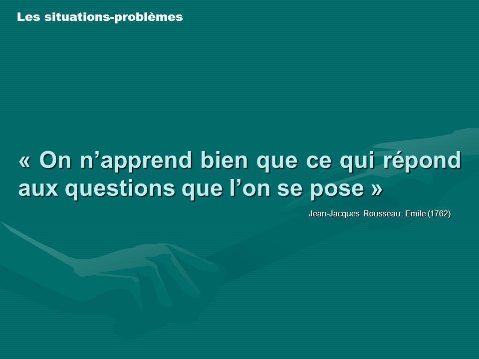 « On napprend bien que ce qui répond aux questions que lon se pose » Jean-Jacques Rousseau : Emile (1762) Les situations-problèmes
